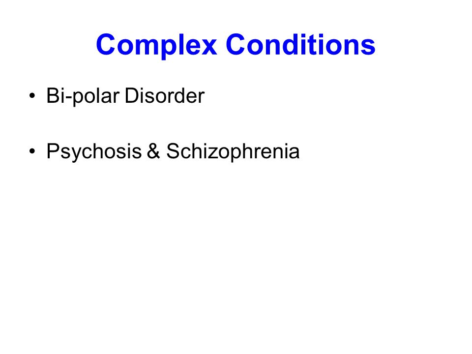 Complex Conditions Bi-polar Disorder Psychosis & Schizophrenia