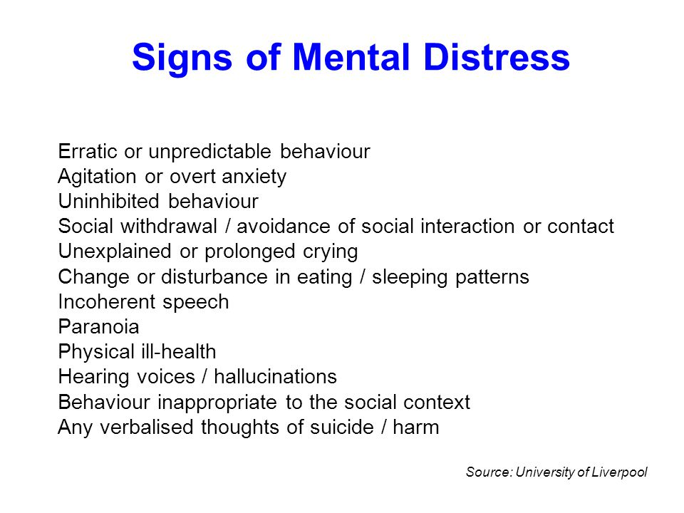 Signs of Mental Distress Erratic or unpredictable behaviour Agitation or overt anxiety Uninhibited behaviour Social withdrawal / avoidance of social i