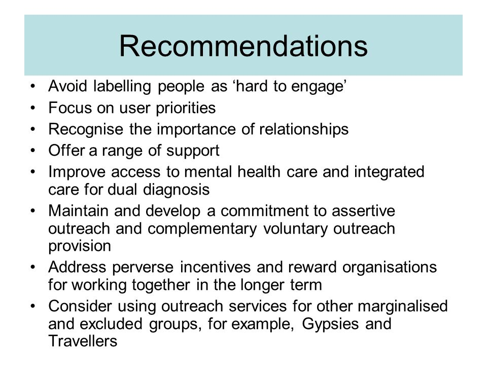 Recommendations Avoid labelling people as 'hard to engage' Focus on user priorities Recognise the importance of relationships Offer a range of support Improve access to mental health care and integrated care for dual diagnosis Maintain and develop a commitment to assertive outreach and complementary voluntary outreach provision Address perverse incentives and reward organisations for working together in the longer term Consider using outreach services for other marginalised and excluded groups, for example, Gypsies and Travellers