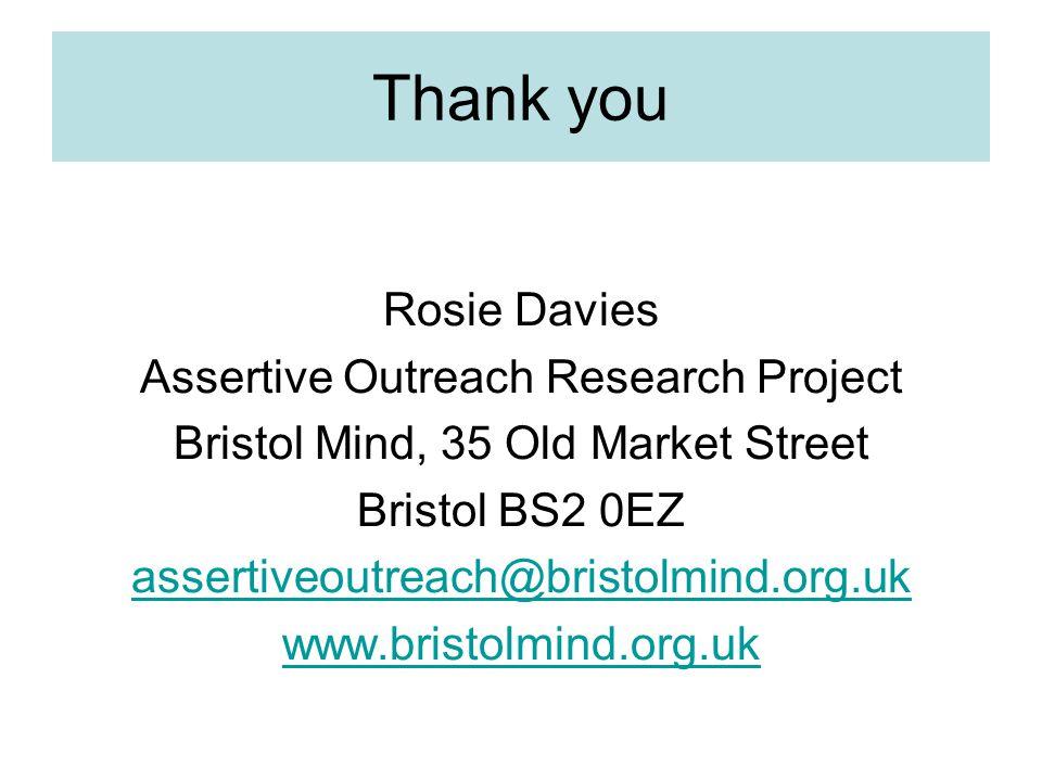 Thank you Rosie Davies Assertive Outreach Research Project Bristol Mind, 35 Old Market Street Bristol BS2 0EZ assertiveoutreach@bristolmind.org.uk www.bristolmind.org.uk