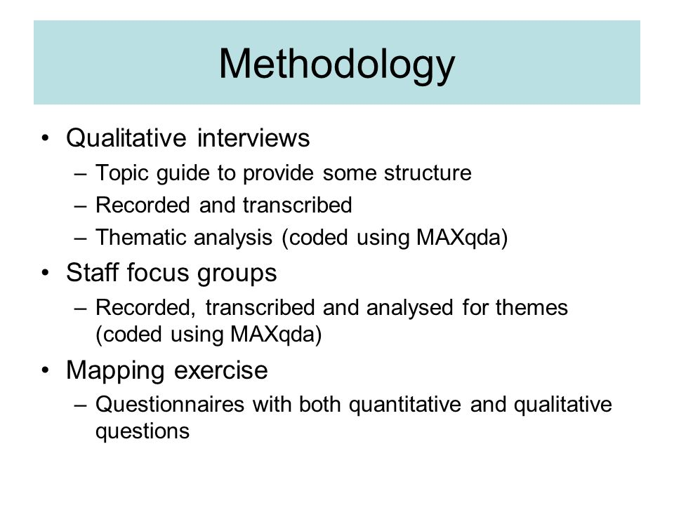 Methodology Qualitative interviews –Topic guide to provide some structure –Recorded and transcribed –Thematic analysis (coded using MAXqda) Staff focus groups –Recorded, transcribed and analysed for themes (coded using MAXqda) Mapping exercise –Questionnaires with both quantitative and qualitative questions