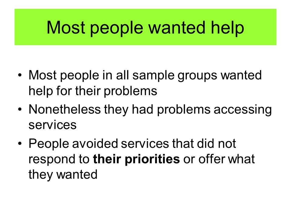 Most people wanted help Most people in all sample groups wanted help for their problems Nonetheless they had problems accessing services People avoided services that did not respond to their priorities or offer what they wanted