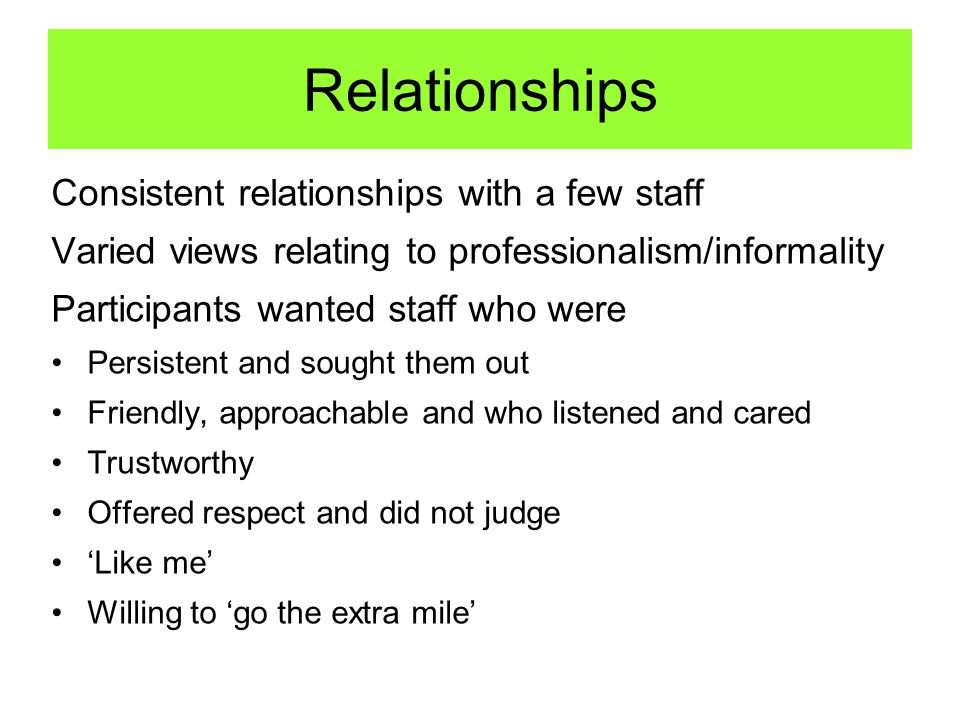 Relationships Consistent relationships with a few staff Varied views relating to professionalism/informality Participants wanted staff who were Persistent and sought them out Friendly, approachable and who listened and cared Trustworthy Offered respect and did not judge 'Like me' Willing to 'go the extra mile'