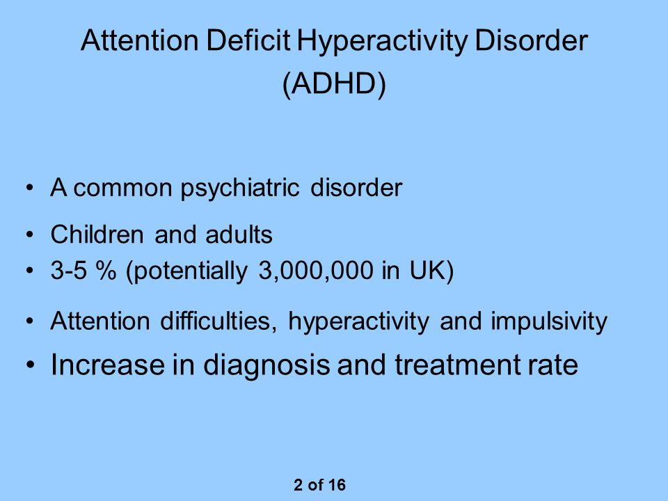 Attention Deficit Hyperactivity Disorder (ADHD) Increase in diagnosis and treatment rate 2 of 16 Children and adults A common psychiatric disorder 3-5 % (potentially 3,000,000 in UK) Attention difficulties, hyperactivity and impulsivity