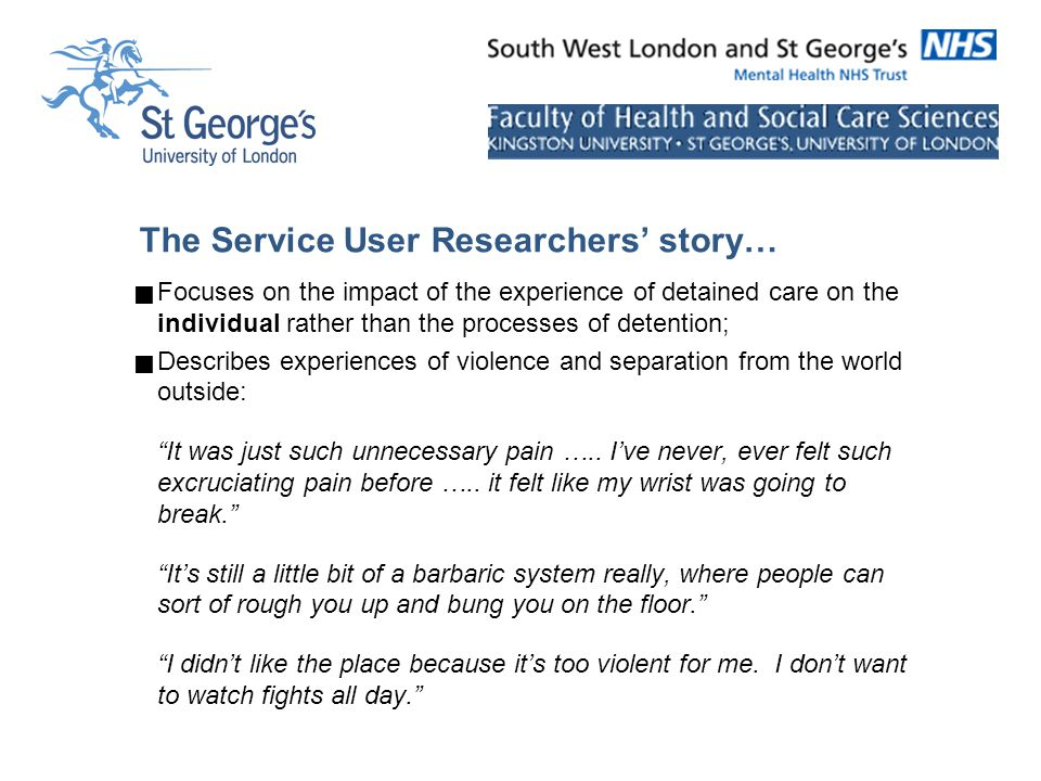 The Service User Researchers' story…  Focuses on the impact of the experience of detained care on the individual rather than the processes of detention;  Describes experiences of violence and separation from the world outside: It was just such unnecessary pain …..