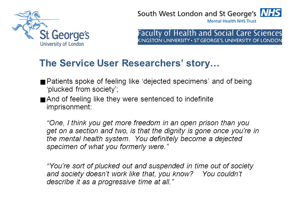 The Service User Researchers' story…  Patients spoke of feeling like 'dejected specimens' and of being 'plucked from society';  And of feeling like they were sentenced to indefinite imprisonment: One, I think you get more freedom in an open prison than you get on a section and two, is that the dignity is gone once you're in the mental health system.