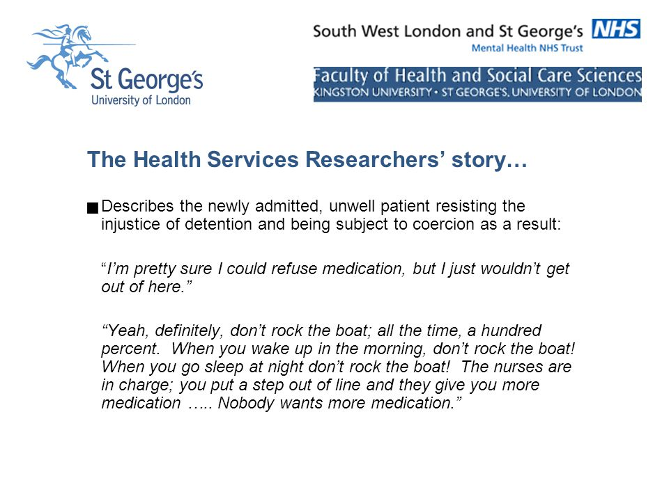 The Health Services Researchers' story…  Describes the newly admitted, unwell patient resisting the injustice of detention and being subject to coercion as a result: I'm pretty sure I could refuse medication, but I just wouldn't get out of here. Yeah, definitely, don't rock the boat; all the time, a hundred percent.
