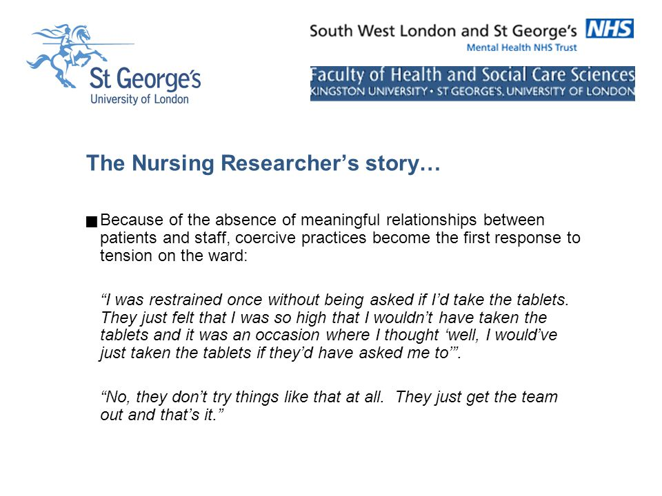 The Nursing Researcher's story…  Because of the absence of meaningful relationships between patients and staff, coercive practices become the first response to tension on the ward: I was restrained once without being asked if I'd take the tablets.