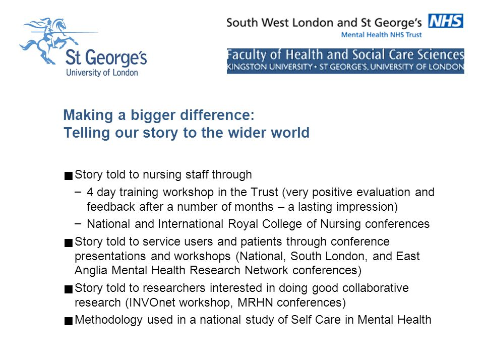 Making a bigger difference: Telling our story to the wider world  Story told to nursing staff through – 4 day training workshop in the Trust (very positive evaluation and feedback after a number of months – a lasting impression) – National and International Royal College of Nursing conferences  Story told to service users and patients through conference presentations and workshops (National, South London, and East Anglia Mental Health Research Network conferences)  Story told to researchers interested in doing good collaborative research (INVOnet workshop, MRHN conferences)  Methodology used in a national study of Self Care in Mental Health