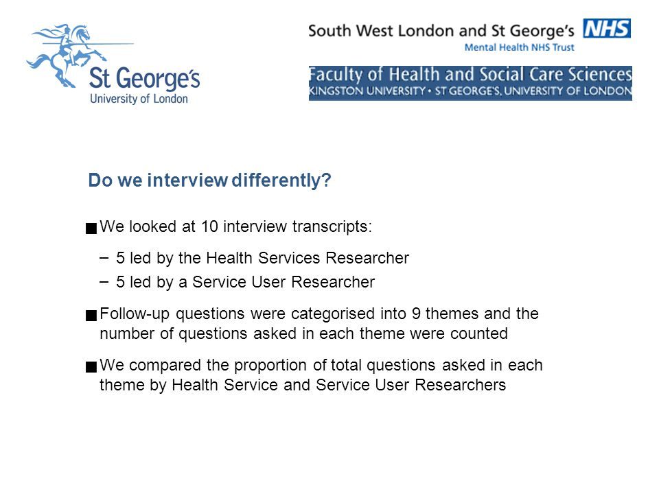 Do we interview differently?  We looked at 10 interview transcripts: – 5 led by the Health Services Researcher – 5 led by a Service User Researcher 