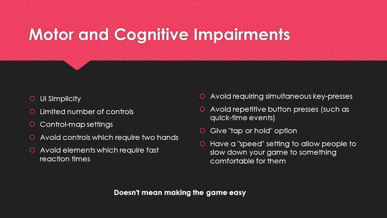 Motor and Cognitive Impairments  UI Simplicity  Limited number of controls  Control-map settings  Avoid controls which require two hands  Avoid e
