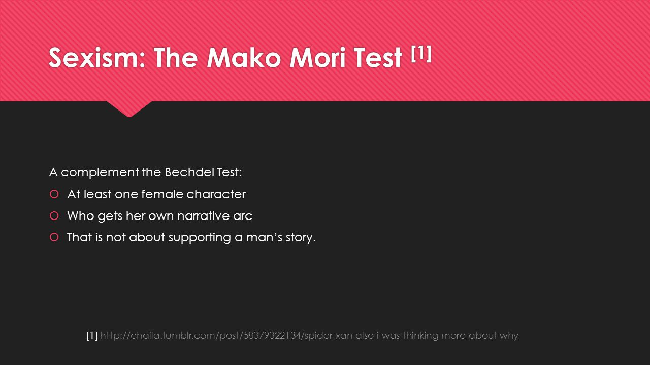 Sexism: The Mako Mori Test [1] A complement the Bechdel Test:  At least one female character  Who gets her own narrative arc  That is not about sup