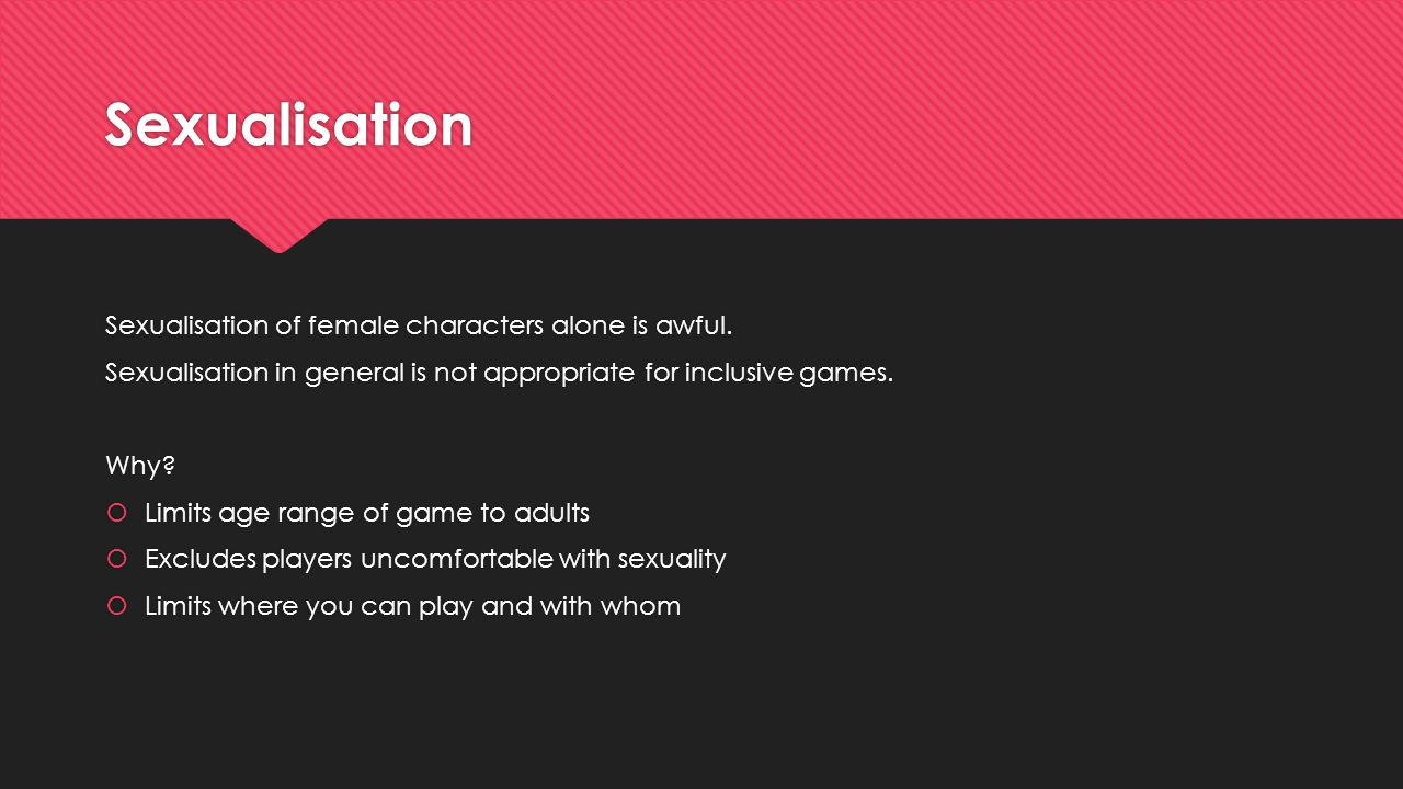 Sexualisation Sexualisation of female characters alone is awful. Sexualisation in general is not appropriate for inclusive games. Why?  Limits age ra