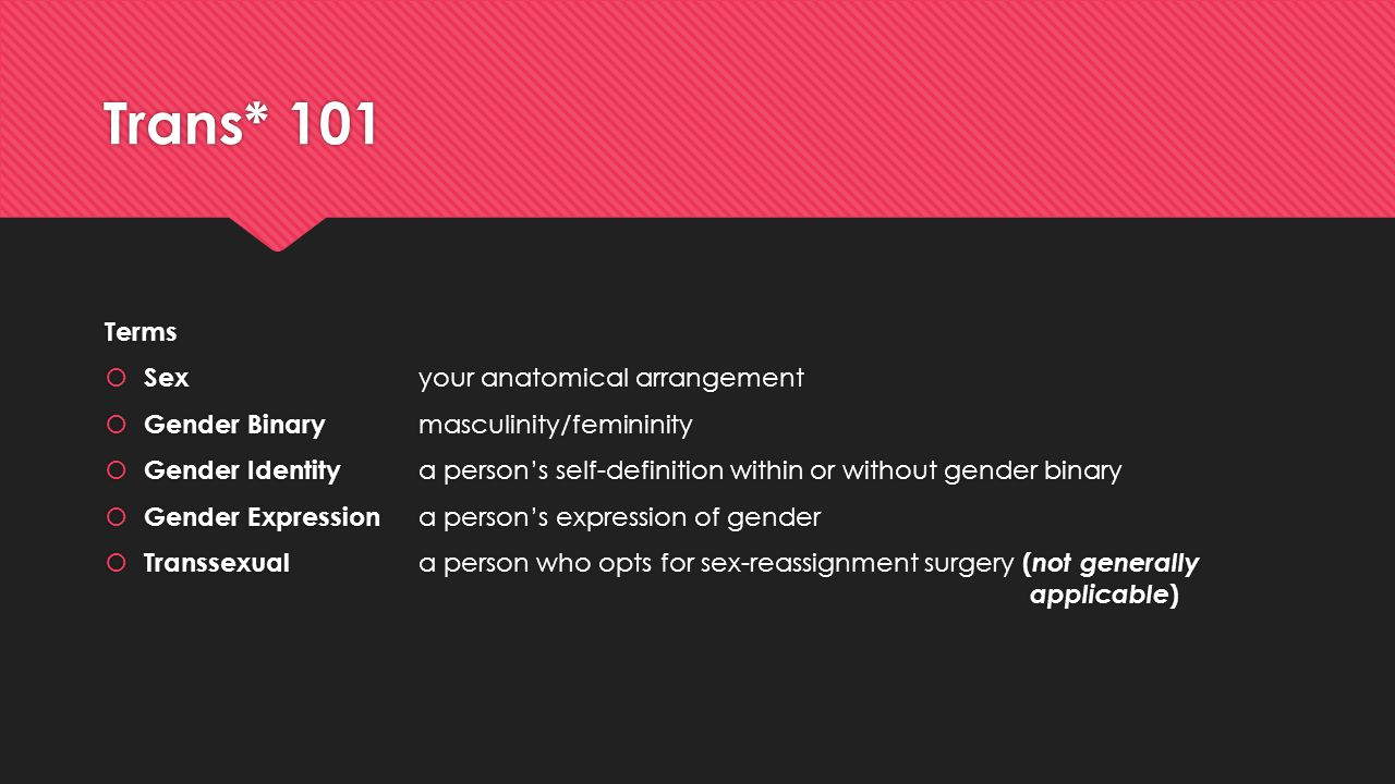 Trans* 101 Terms  Sex your anatomical arrangement  Gender Binary masculinity/femininity  Gender Identity a person's self-definition within or witho