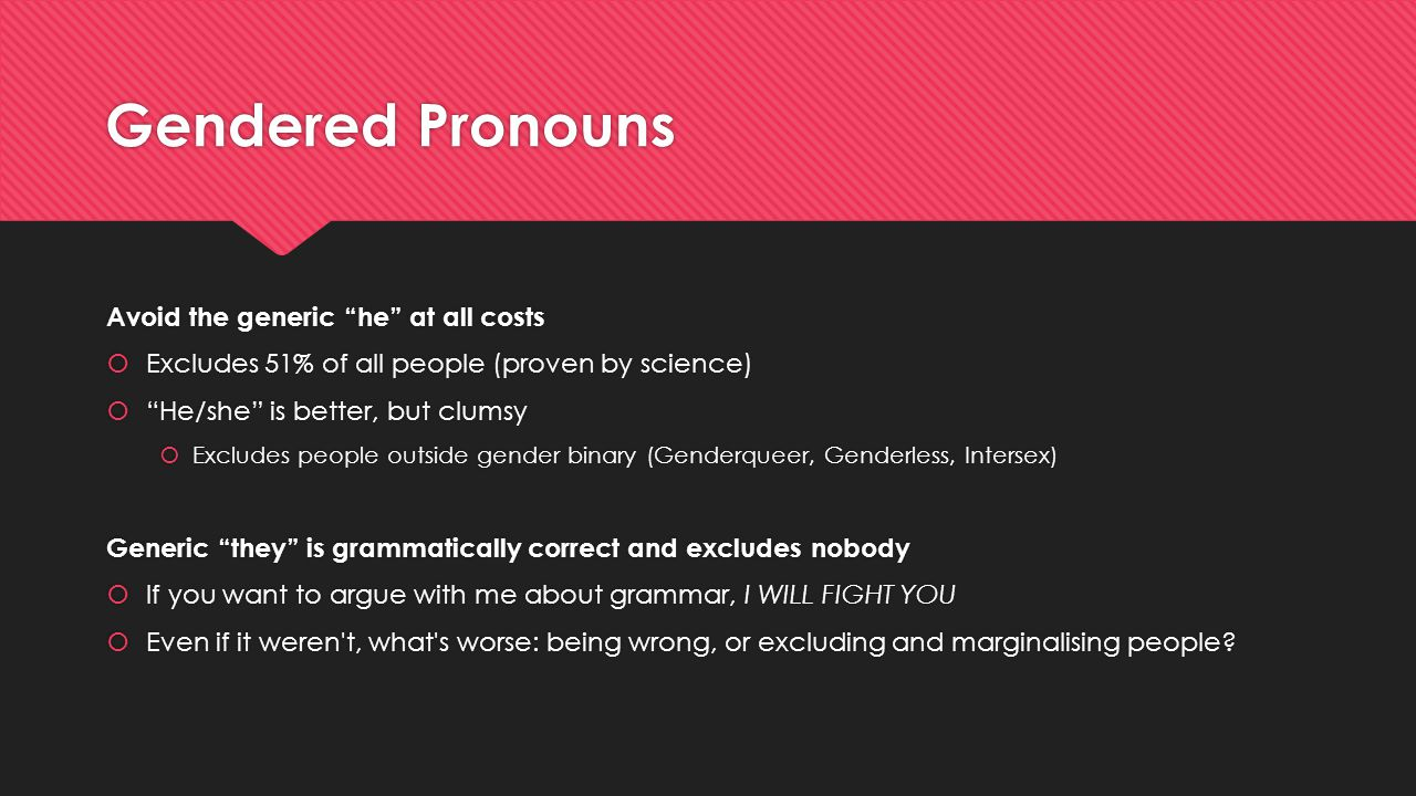 "Gendered Pronouns Avoid the generic ""he"" at all costs  Excludes 51% of all people (proven by science)  ""He/she"" is better, but clumsy  Excludes peo"