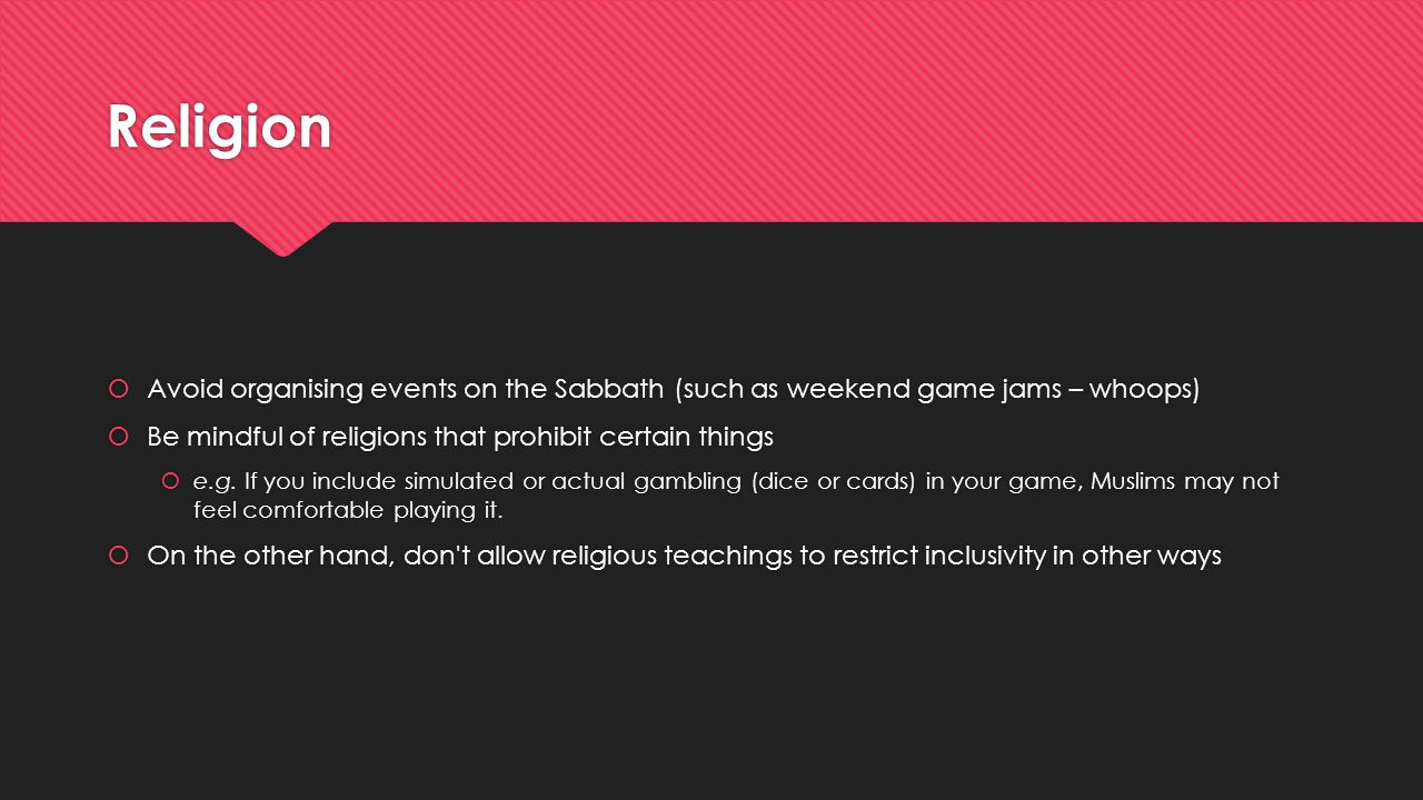 Religion  Avoid organising events on the Sabbath (such as weekend game jams – whoops)  Be mindful of religions that prohibit certain things  e.g. I