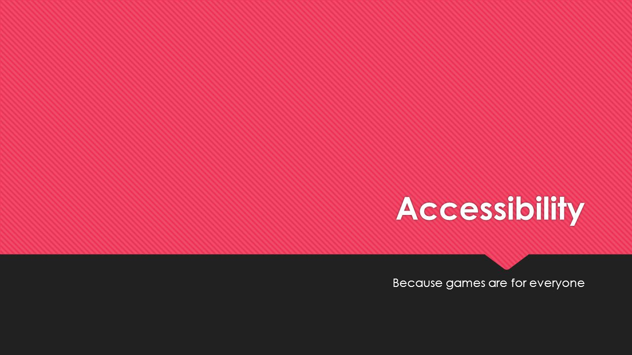 Accessibility Because games are for everyone