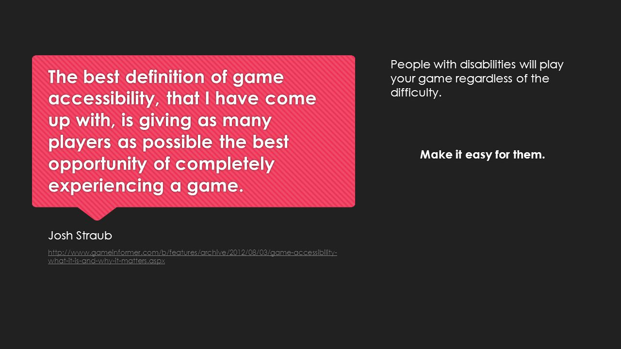 The best definition of game accessibility, that I have come up with, is giving as many players as possible the best opportunity of completely experien