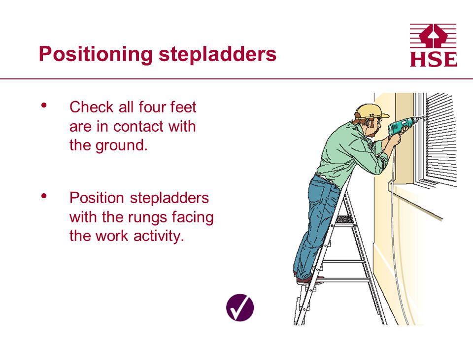 Positioning stepladders Check all four feet are in contact with the ground. Position stepladders with the rungs facing the work activity.