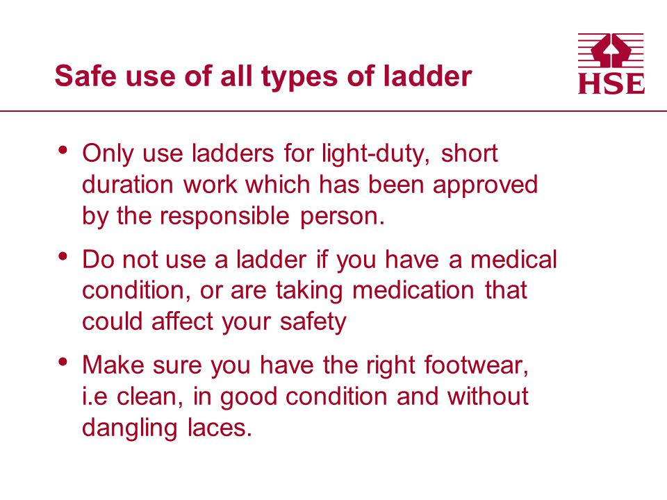 Only use ladders for light-duty, short duration work which has been approved by the responsible person. Do not use a ladder if you have a medical cond