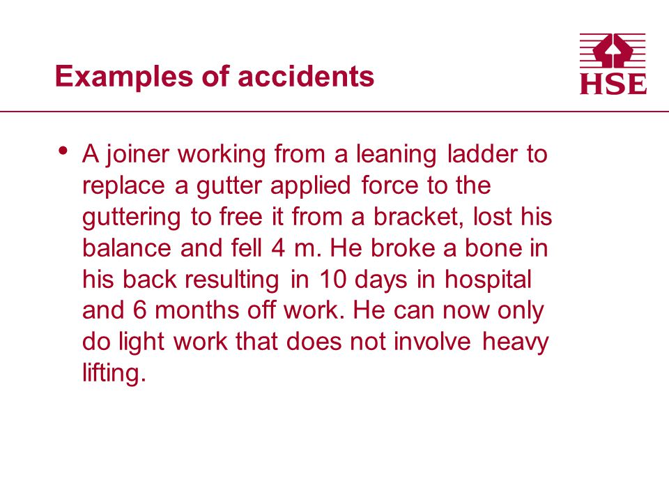 Examples of accidents A joiner working from a leaning ladder to replace a gutter applied force to the guttering to free it from a bracket, lost his ba