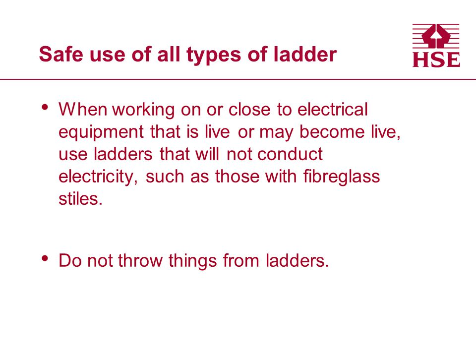 Safe use of all types of ladder When working on or close to electrical equipment that is live or may become live, use ladders that will not conduct el