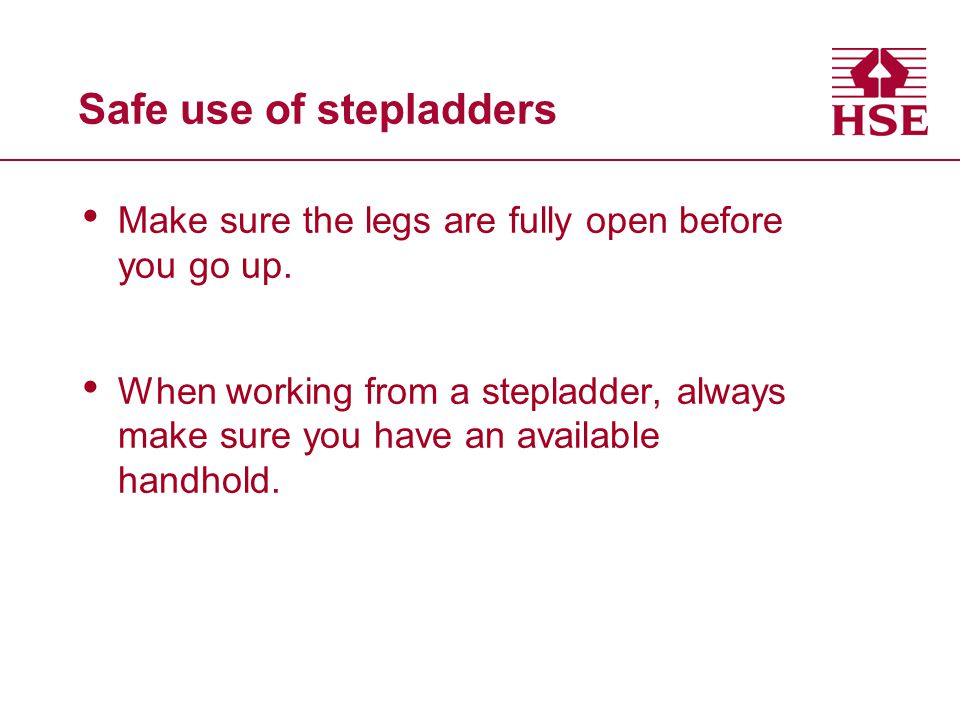 Safe use of stepladders Make sure the legs are fully open before you go up. When working from a stepladder, always make sure you have an available han