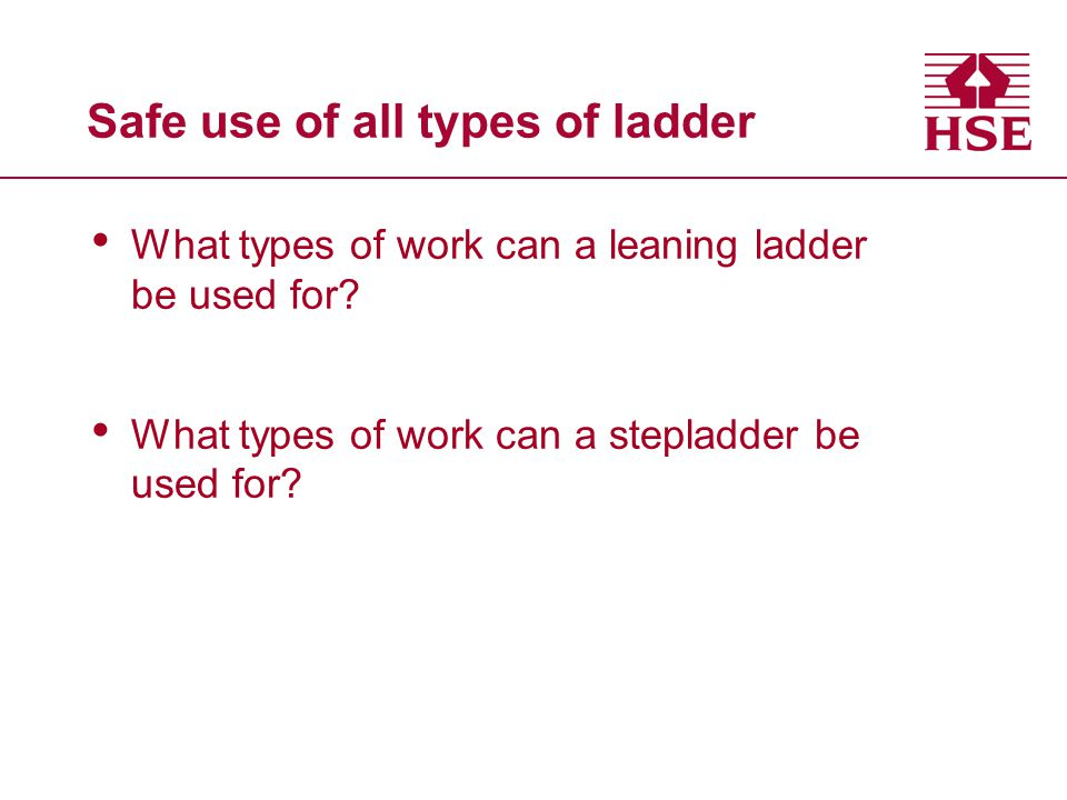 Safe use of all types of ladder What types of work can a leaning ladder be used for? What types of work can a stepladder be used for?