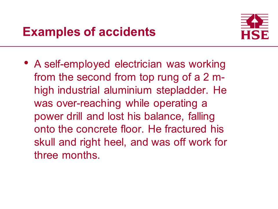 Examples of accidents A self-employed electrician was working from the second from top rung of a 2 m- high industrial aluminium stepladder. He was ove