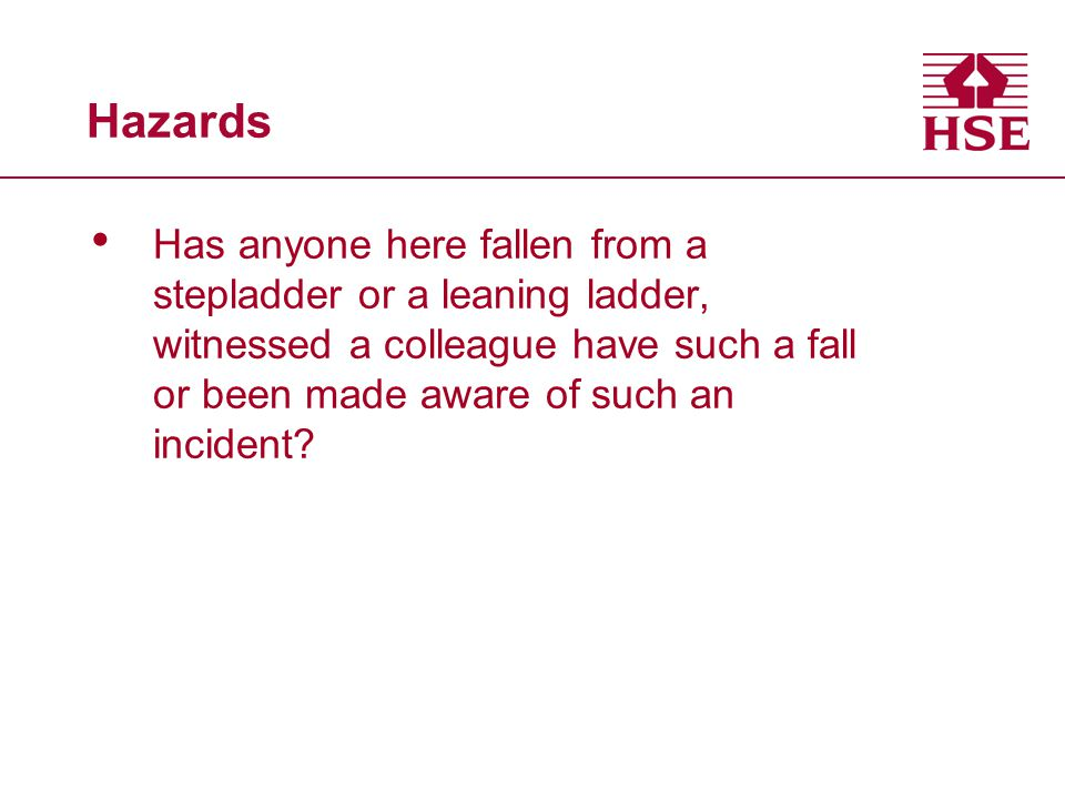 Hazards Has anyone here fallen from a stepladder or a leaning ladder, witnessed a colleague have such a fall or been made aware of such an incident?