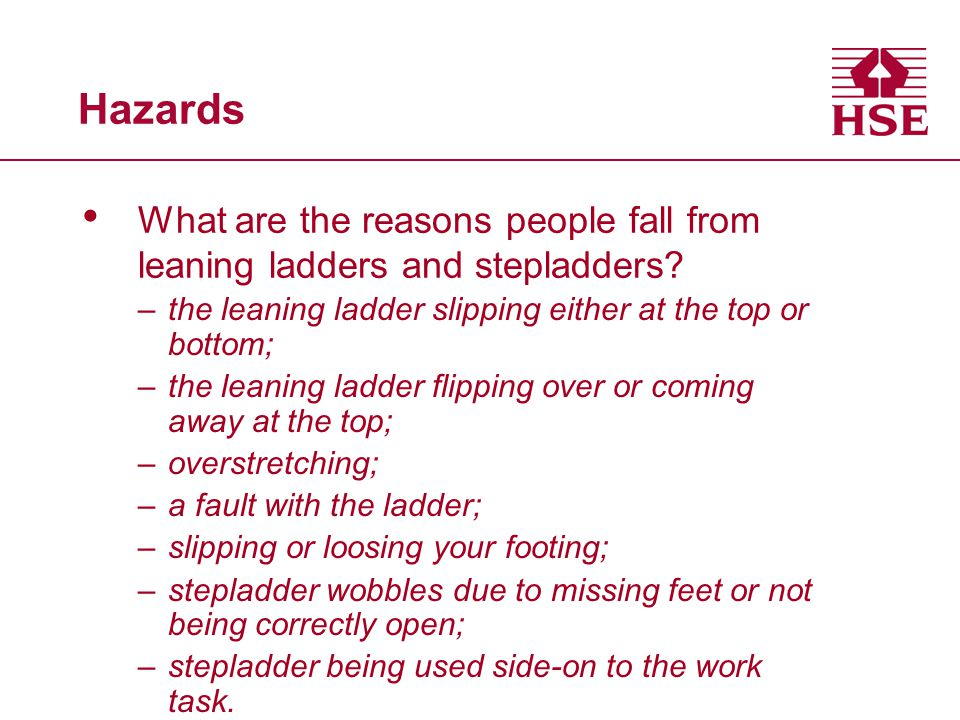 Hazards What are the reasons people fall from leaning ladders and stepladders? –the leaning ladder slipping either at the top or bottom; –the leaning