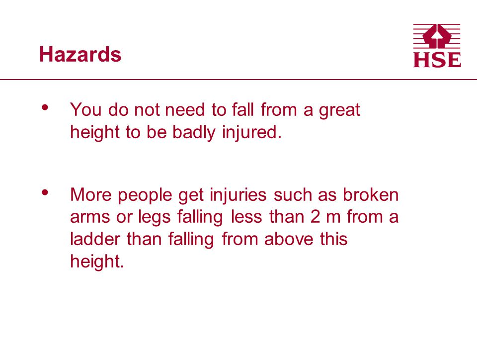 Hazards You do not need to fall from a great height to be badly injured. More people get injuries such as broken arms or legs falling less than 2 m fr