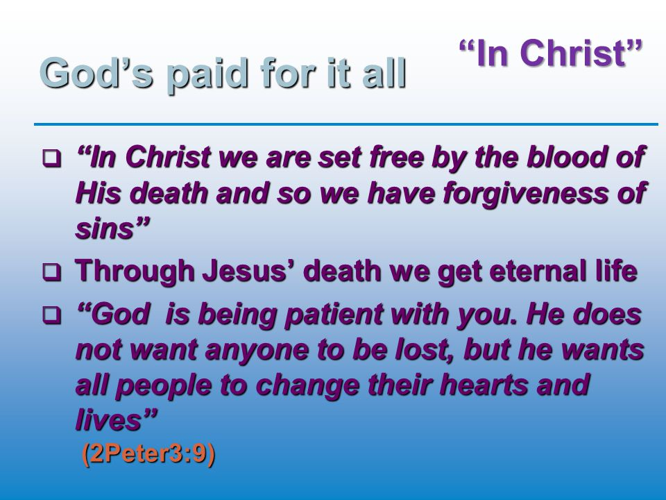 In Christ God's paid for it all  In Christ we are set free by the blood of His death and so we have forgiveness of sins  Through Jesus' death we get eternal life  God is being patient with you.
