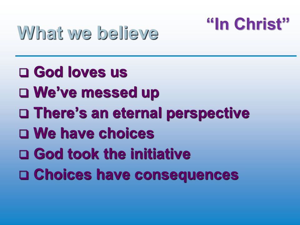 What we believe  God loves us  We've messed up  There's an eternal perspective  We have choices  God took the initiative  Choices have consequen