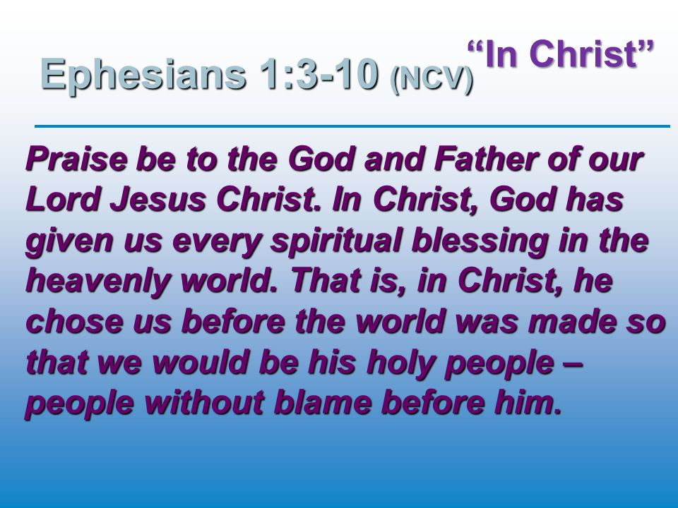 In Christ Ephesians 1:3-10 (NCV) Praise be to the God and Father of our Lord Jesus Christ.