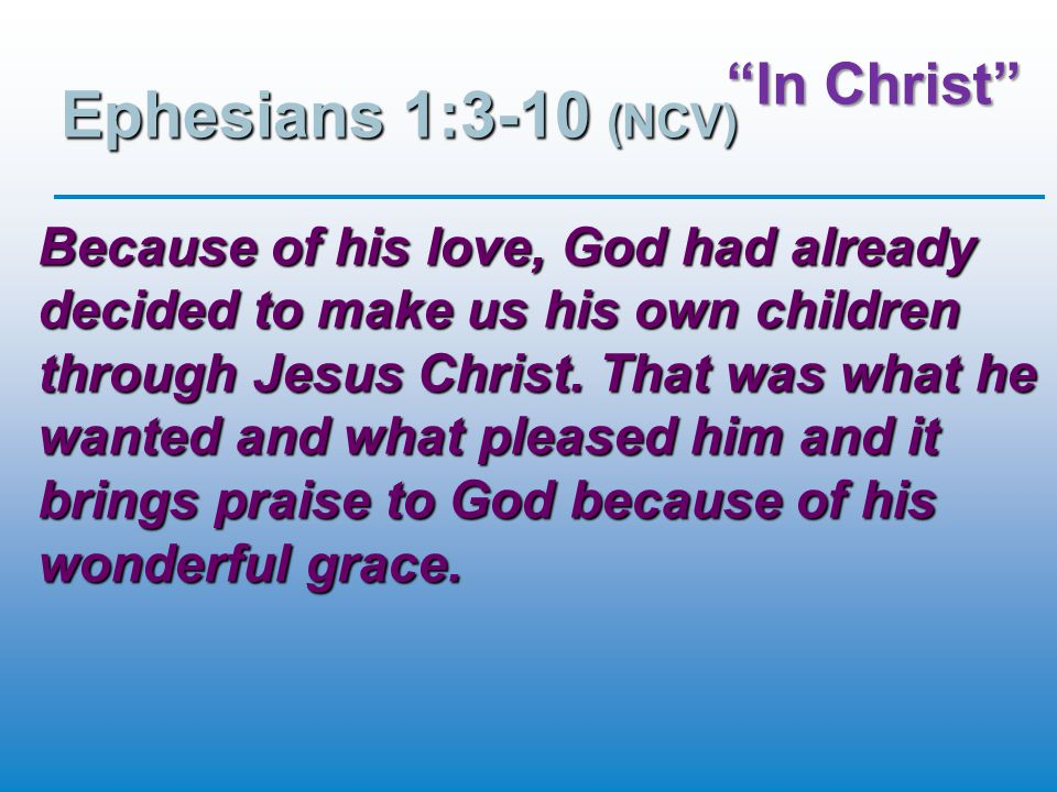 """""""In Christ"""" Ephesians 1:3-10 (NCV) Because of his love, God had already decided to make us his own children through Jesus Christ. That was what he wan"""