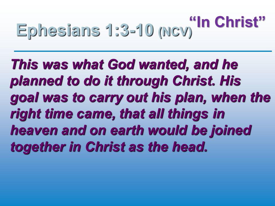 """""""In Christ"""" Ephesians 1:3-10 (NCV) This was what God wanted, and he planned to do it through Christ. His goal was to carry out his plan, when the righ"""