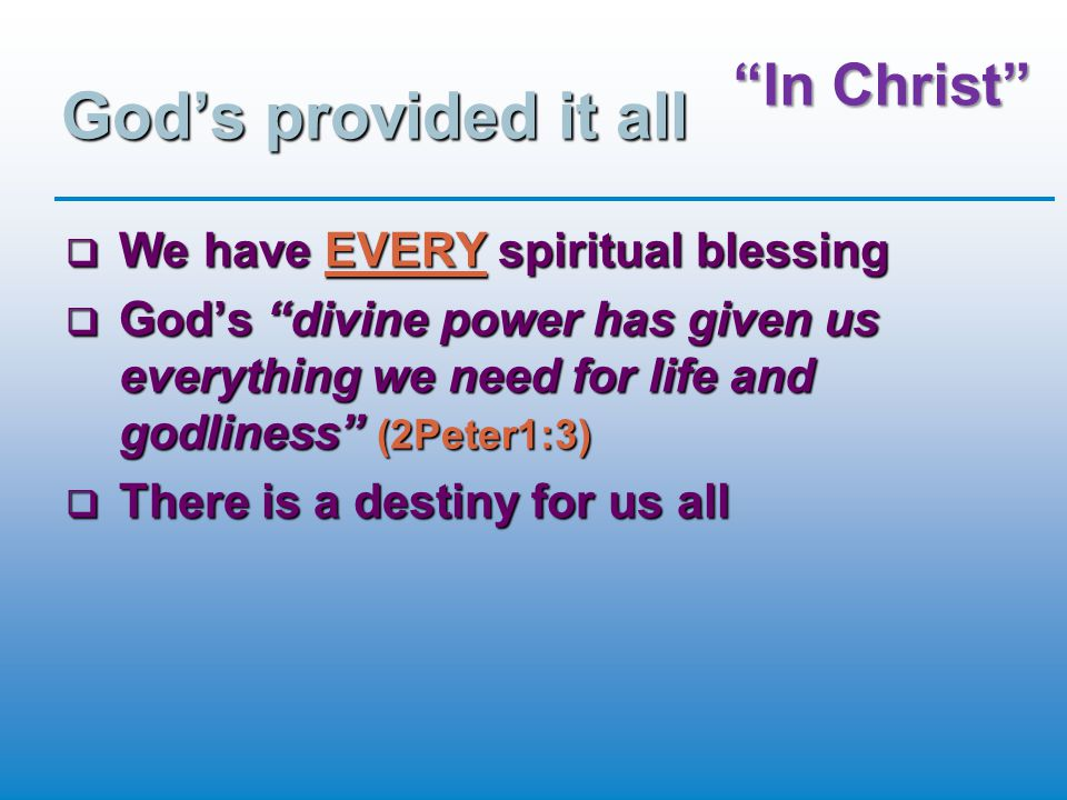 """""""In Christ"""" God's provided it all  We have EVERY spiritual blessing  God's """"divine power has given us everything we need for life and godliness"""" (2P"""