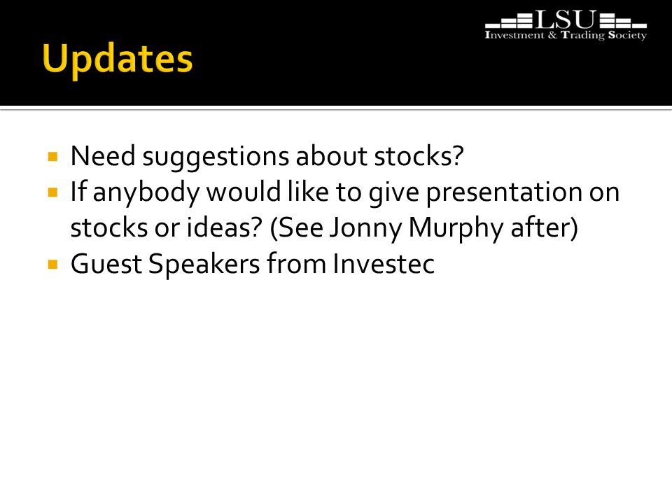  Need suggestions about stocks?  If anybody would like to give presentation on stocks or ideas? (See Jonny Murphy after)  Guest Speakers from Inves