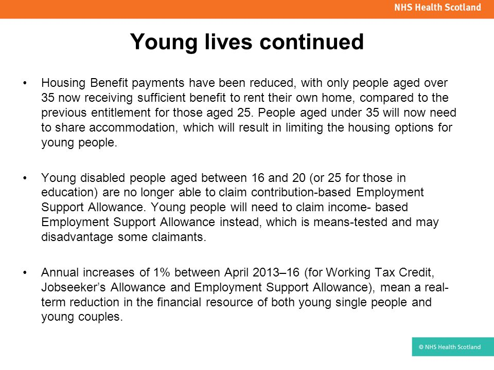 Young lives continued Housing Benefit payments have been reduced, with only people aged over 35 now receiving sufficient benefit to rent their own hom