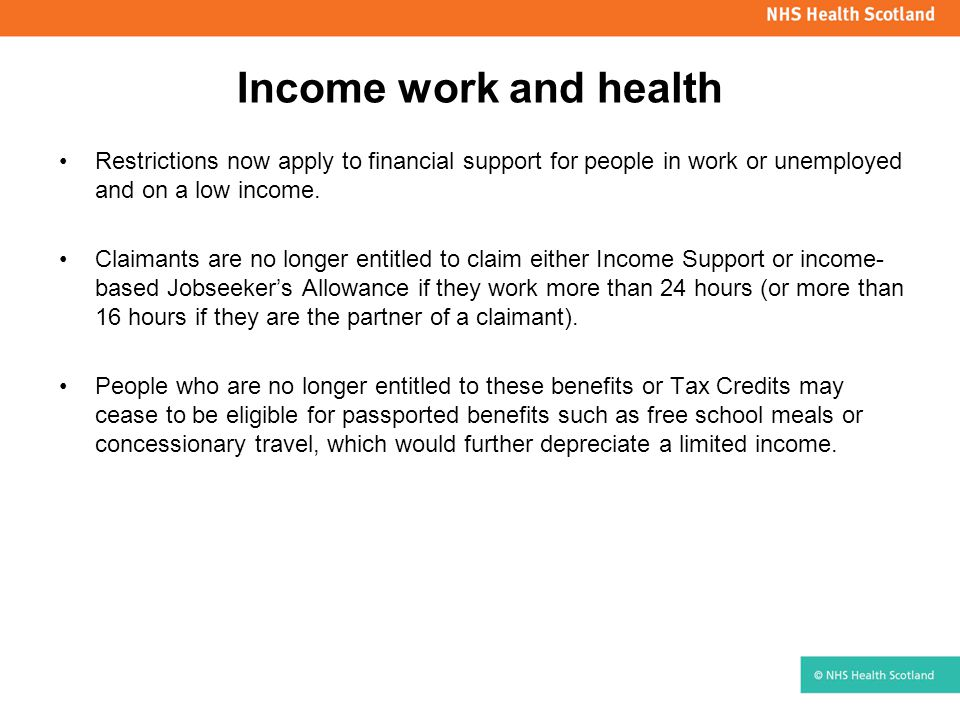 Income work and health Restrictions now apply to financial support for people in work or unemployed and on a low income. Claimants are no longer entit