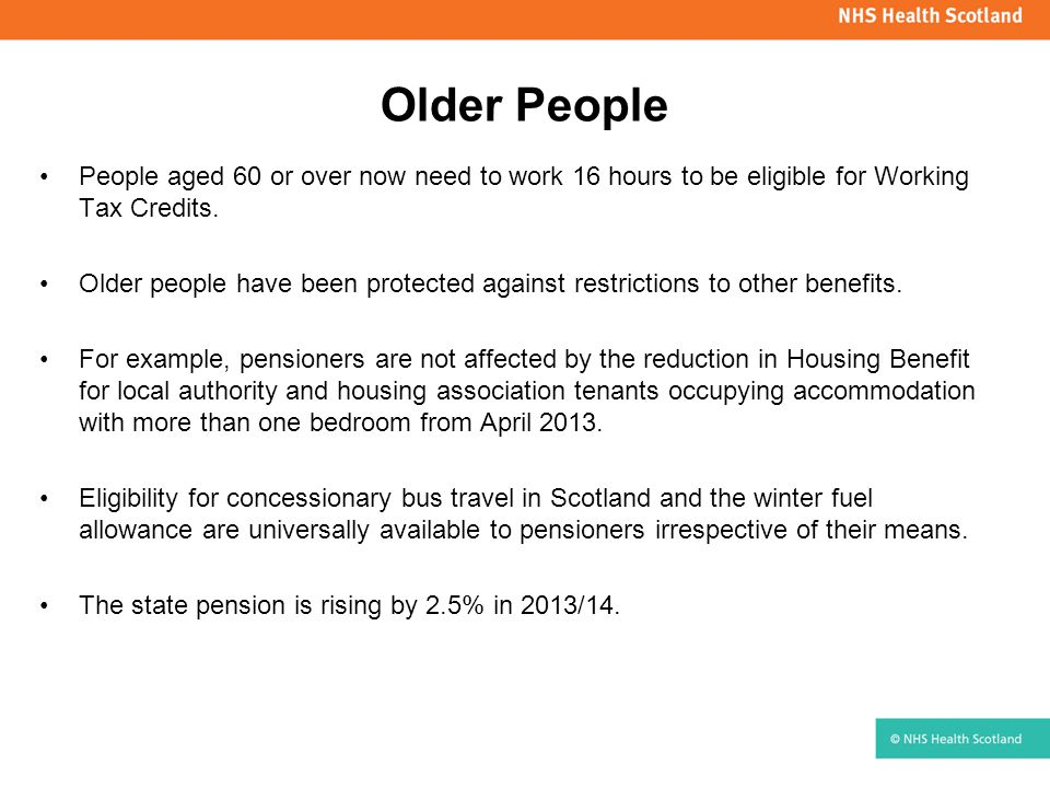 Older People People aged 60 or over now need to work 16 hours to be eligible for Working Tax Credits. Older people have been protected against restric