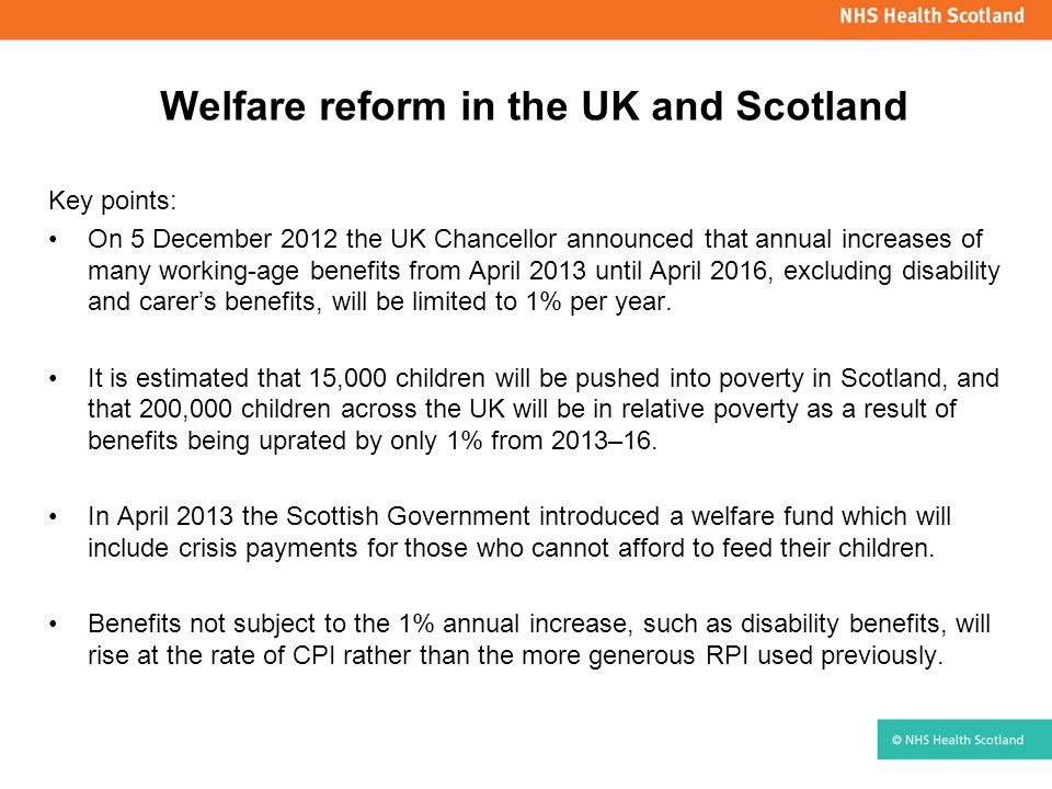 Welfare reform in the UK and Scotland Key points: On 5 December 2012 the UK Chancellor announced that annual increases of many working-age benefits from April 2013 until April 2016, excluding disability and carer's benefits, will be limited to 1% per year.