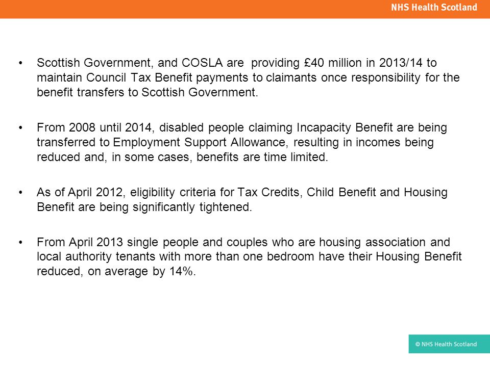 Scottish Government, and COSLA are providing £40 million in 2013/14 to maintain Council Tax Benefit payments to claimants once responsibility for the