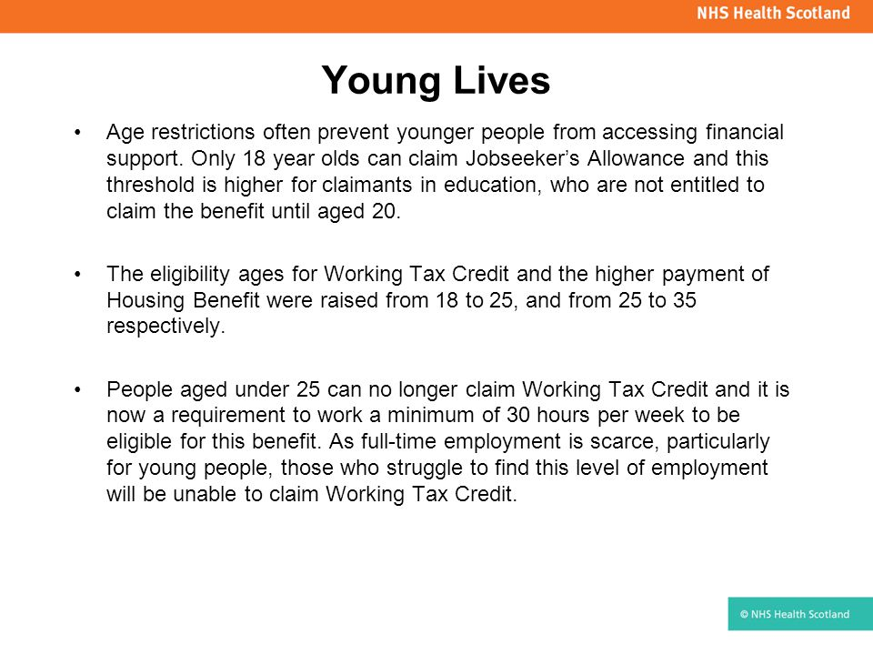 Young Lives Age restrictions often prevent younger people from accessing financial support. Only 18 year olds can claim Jobseeker's Allowance and this