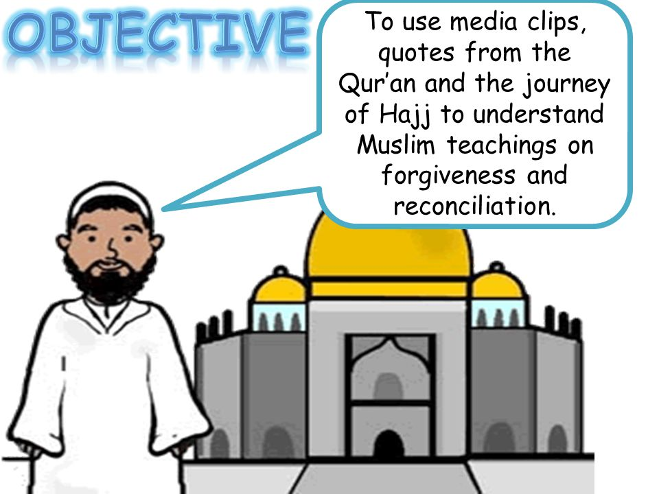 To use media clips, quotes from the Qur'an and the journey of Hajj to understand Muslim teachings on forgiveness and reconciliation.