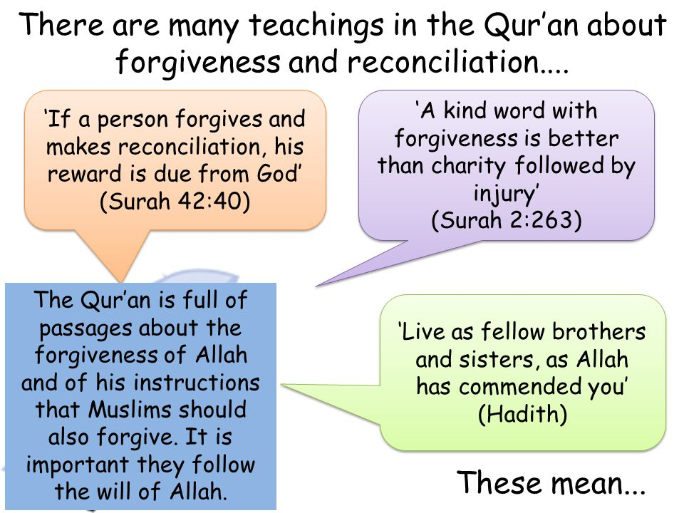There are many teachings in the Qur'an about forgiveness and reconciliation.... These mean... 'If a person forgives and makes reconciliation, his rewa