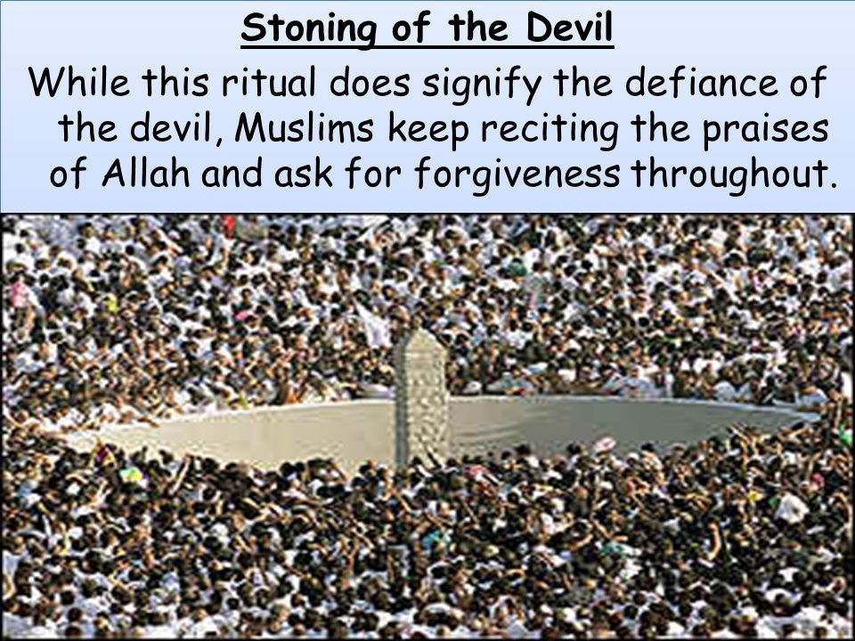 Stoning of the Devil While this ritual does signify the defiance of the devil, Muslims keep reciting the praises of Allah and ask for forgiveness thro