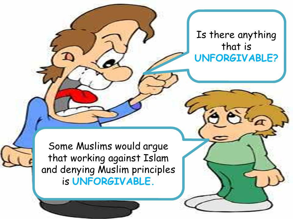 Is there anything that is UNFORGIVABLE? Some Muslims would argue that working against Islam and denying Muslim principles is UNFORGIVABLE.