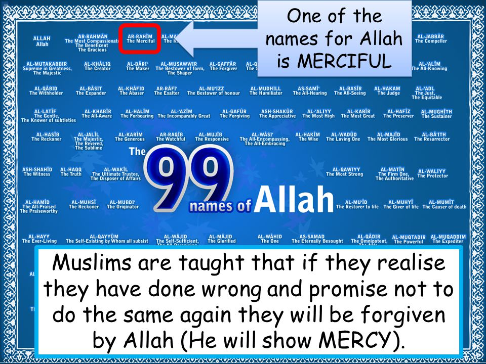 One of the names for Allah is MERCIFUL Muslims are taught that if they realise they have done wrong and promise not to do the same again they will be